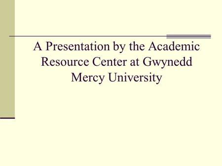 A Presentation by the Academic Resource Center at Gwynedd Mercy University.