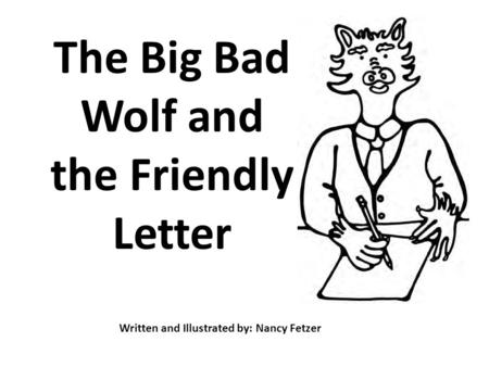 The Big Bad Wolf and the Friendly Letter Written and Illustrated by: Nancy Fetzer.