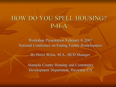 HOW DO YOU SPELL HOUSING? P-H-A Workshop Presentation February 8, 2007 National Conference on Ending Family Homelessness By Hazel Weiss, M.A., HCD Manager.