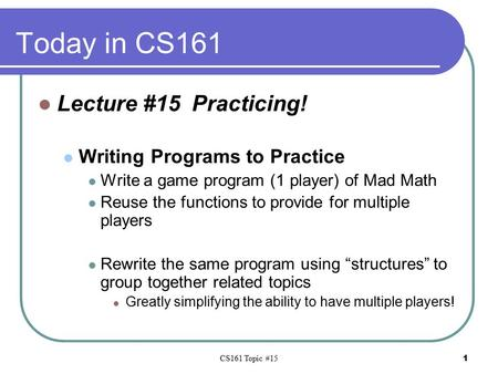 CS161 Topic #15 1 Today in CS161 Lecture #15 Practicing! Writing Programs to Practice Write a game program (1 player) of Mad Math Reuse the functions to.