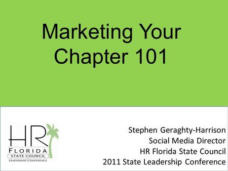 Stephen Geraghty-Harrison Social Media Director HR Florida State Council 2011 State Leadership Conference Marketing Your Chapter 101.