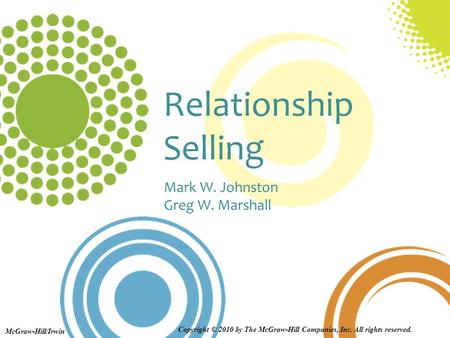 Relationship Selling Mark W. Johnston Greg W. Marshall McGraw-Hill/Irwin Copyright © 2010 by The McGraw-Hill Companies, Inc. All rights reserved.