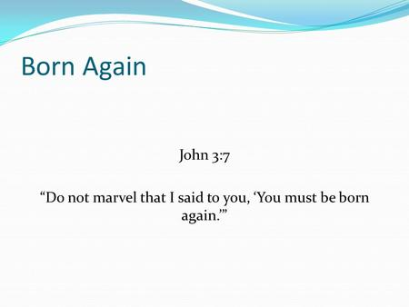 "Born Again John 3:7 ""Do not marvel that I said to you, 'You must be born again.'"""