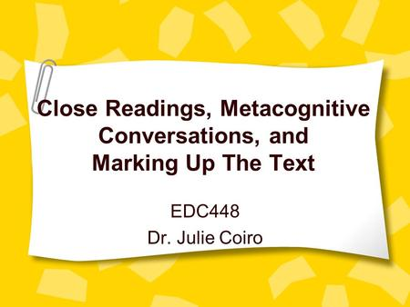 Close Readings, Metacognitive Conversations, and Marking Up The Text EDC448 Dr. Julie Coiro.