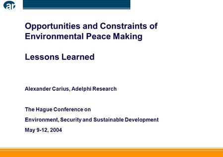 Opportunities and Constraints of Environmental Peace Making Lessons Learned Alexander Carius, Adelphi Research The Hague Conference on Environment, Security.