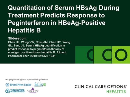 Clinicaloptions.com/hepatitis Serum HBsAg as a Predictor of Response to PegIFN in HBeAg-Positive Patients Slideset on: Chan HL, Wong VW, Chim AM, Chan.