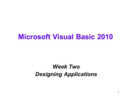 1 Microsoft Visual Basic 2010 Week Two Designing Applications.