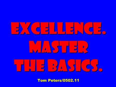 Excellence. Master The Basics. Tom Peters/0502.11.