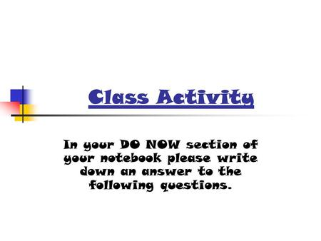 Class Activity In your DO NOW section of your notebook please write down an answer to the following questions.
