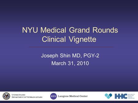 NYU Medical Grand Rounds Clinical Vignette Joseph Shin MD, PGY-2 March 31, 2010 U NITED S TATES D EPARTMENT OF V ETERANS A FFAIRS.