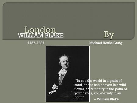"WILLIAM BLAKE 1757–1827Michael Houle-Craig ""To see the world in a grain of sand, and to see heaven in a wild flower, hold infinity in the palm of your."