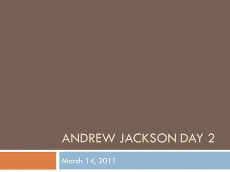 ANDREW JACKSON DAY 2 March 14, 2011. Objective: Students will summarize and critique Andrew Jackson's presidency from the perspectives of the common man.