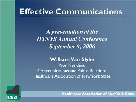 Healthcare Association of New York State Effective Communications A presentation at the HTNYS Annual Conference September 9, 2006 William Van Slyke Vice.