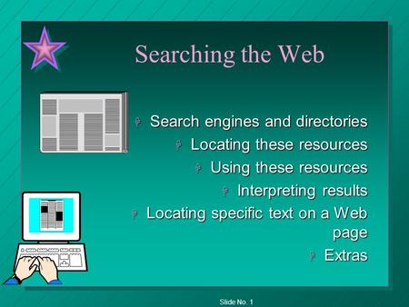 Slide No. 1 Searching the Web H Search engines and directories H Locating these resources H Using these resources H Interpreting results H Locating specific.