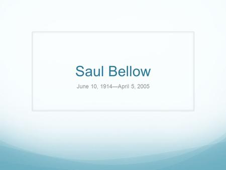 Saul Bellow June 10, 1914—April 5, 2005. Realist and Existentialist Growing up, Bellow was heavily influenced by his strong Jewish upbringings which led.