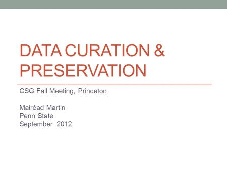 DATA CURATION & PRESERVATION CSG Fall Meeting, Princeton Mairéad Martin Penn State September, 2012.