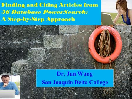Finding and Citing Articles from 36 Database PowerSearch: A Step-by-Step Approach Dr. Jun Wang San Joaquin Delta College.