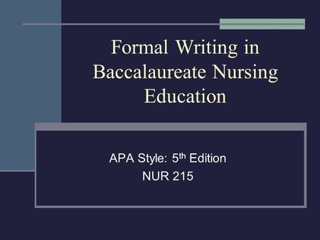Formal Writing in Baccalaureate Nursing Education APA Style: 5 th Edition NUR 215.