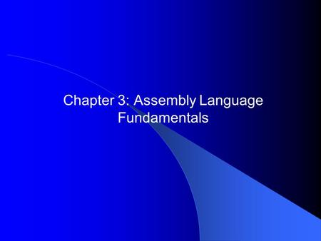 Chapter 3: Assembly Language Fundamentals. 2 Chapter Overview Basic Elements of Assembly Language Example: Adding and Subtracting Integers Assembling,