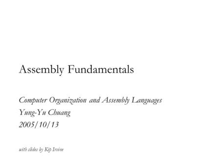 Assembly Fundamentals Computer Organization and Assembly Languages Yung-Yu Chuang 2005/10/13 with slides by Kip Irvine.