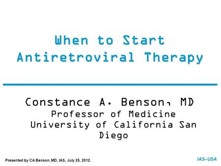 IAS–USA When to Start Antiretroviral Therapy Constance A. Benson, MD Professor of Medicine University of California San Diego FINAL: 07-20-12 Presented.