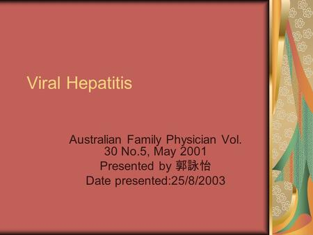 Viral Hepatitis Australian Family Physician Vol. 30 No.5, May 2001 Presented by 郭詠怡 Date presented:25/8/2003.