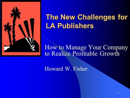 1 The New Challenges for LA Publishers How to Manage Your Company to Realize Profitable Growth Howard W. Fisher.