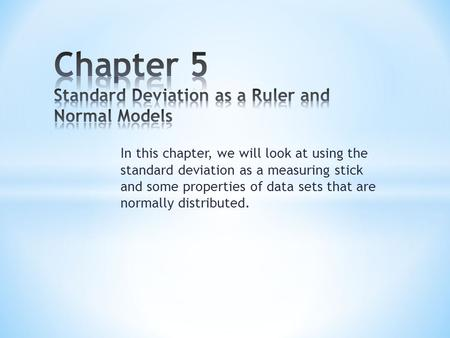 In this chapter, we will look at using the standard deviation as a measuring stick and some properties of data sets that are normally distributed.