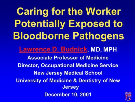 Caring for the Worker Potentially Exposed to Bloodborne Pathogens Lawrence D. Budnick Lawrence D. Budnick, MD, MPH Associate Professor of Medicine Director,