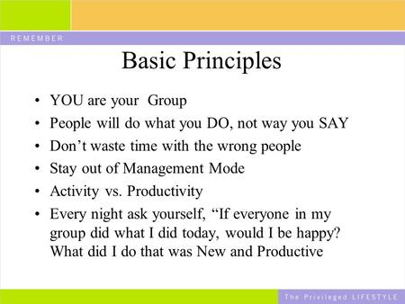 Basic Principles YOU are your Group People will do what you DO, not way you SAY Don't waste time with the wrong people Stay out of Management Mode Activity.
