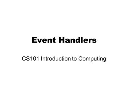 Event Handlers CS101 Introduction to Computing. Learning Goals Learn about event handlers Determine how events are useful in JavaScript Discover where.