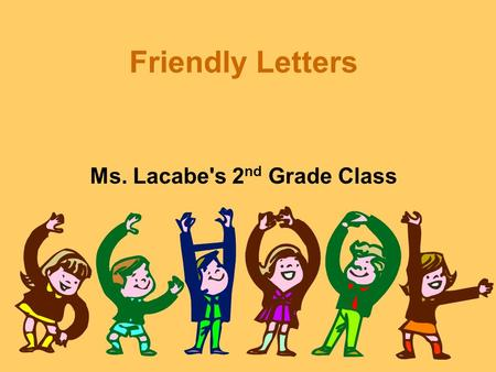 Friendly Letters Ms. Lacabe's 2 nd Grade Class 5 Parts To A Letter The Heading The Salutation or Greeting The Body The Closing The Signature Skip To.