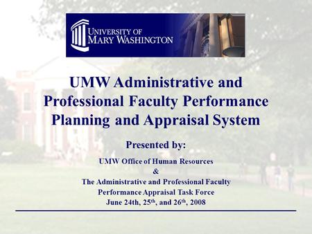 Presented by: UMW Office of Human Resources & The Administrative and Professional Faculty Performance Appraisal Task Force June 24th, 25 th, and 26 th,