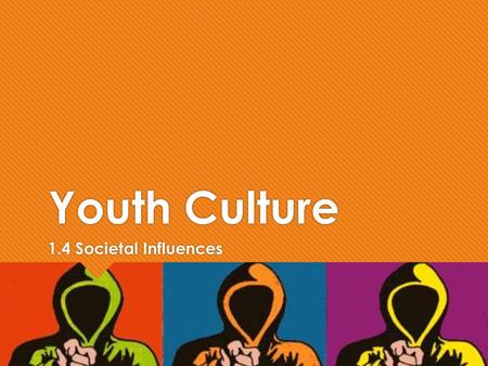Youth Culture 1.4 Societal Influences