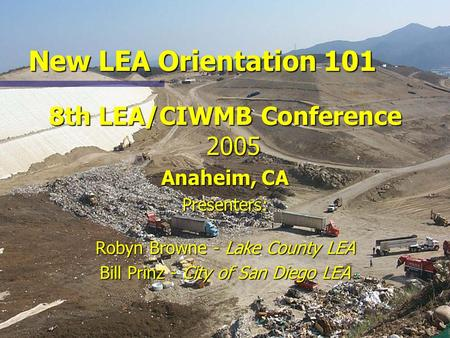New LEA Orientation 101 8th LEA/CIWMB Conference 2005 Anaheim, CA Presenters: Robyn Browne - Lake County LEA Bill Prinz - City of San Diego LEA.