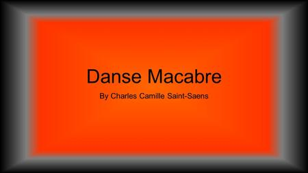 Danse Macabre By Charles Camille Saint-Saens. What is a composer? A person who writes music.