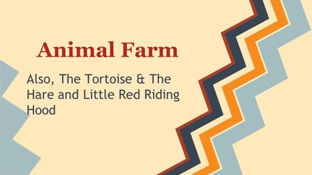 Animal Farm Also, The Tortoise & The Hare and Little Red Riding Hood.