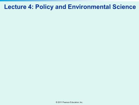 © 2011 Pearson Education, Inc. Lecture 4: Policy and Environmental Science.