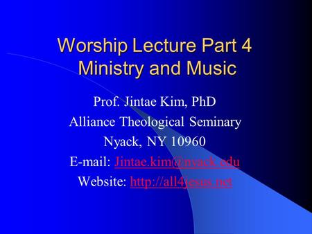 Worship Lecture Part 4 Ministry and Music Prof. Jintae Kim, PhD Alliance Theological Seminary Nyack, NY 10960