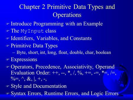 Chapter 2 Primitive Data Types and Operations F Introduce Programming with an Example  The MyInput class F Identifiers, Variables, and Constants F Primitive.