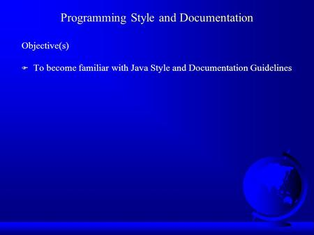 Programming Style and Documentation Objective(s) F To become familiar with Java Style and Documentation Guidelines.