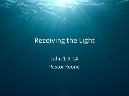 Receiving the Light John 1:9-14 Pastor Keone. John 1:9-11 9 The true light that gives light to every man was coming into the world. 10 He was in the world,