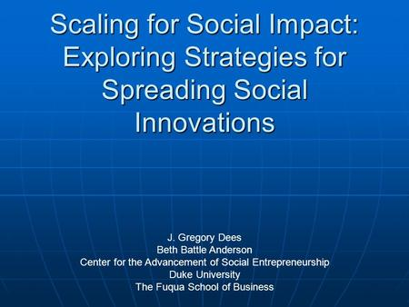 Scaling for Social Impact: Exploring Strategies for Spreading Social Innovations J. Gregory Dees Beth Battle Anderson Center for the Advancement of Social.