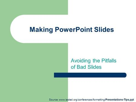 Making PowerPoint Slides Avoiding the Pitfalls of Bad Slides Source: www.iasted.org/conferences/formatting/Presentations-Tips.ppt.