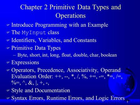 1 Chapter 2 Primitive Data Types and Operations F Introduce Programming with an Example  The MyInput class F Identifiers, Variables, and Constants F Primitive.