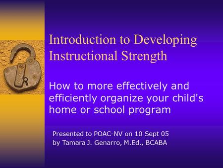 Introduction to Developing Instructional Strength How to more effectively and efficiently organize your child's home or school program Presented to POAC-NV.
