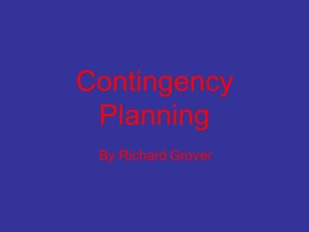 Contingency Planning By Richard Grover Contingency Planning Also known as 'What if' analysis. Prepares for changes in both the internal and external.
