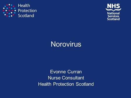 Norovirus Evonne Curran Nurse Consultant Health Protection Scotland.