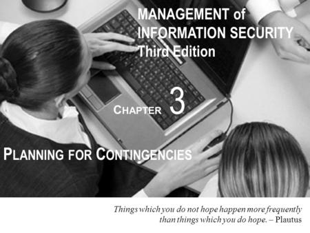 MANAGEMENT of INFORMATION SECURITY Third Edition C HAPTER 3 P LANNING FOR C ONTINGENCIES Things which you do not hope happen more frequently than things.