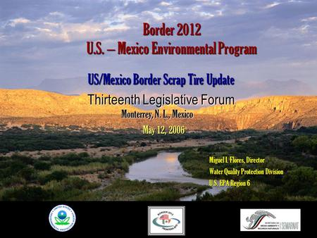 Border 2012 U.S. – Mexico Environmental Program US/Mexico Border Scrap Tire Update Thirteenth Legislative Forum Miguel I. Flores, Director Water Quality.